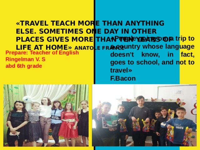 «TRAVEL TEACH MORE THAN ANYTHING ELSE. SOMETIMES ONE DAY IN OTHER PLACES GIVES MORE THAN TEN YEARS OF LIFE AT HOME» ANATOLE FRANCE    « People going on a trip to a country whose language doesn't know, in fact, goes to school, and not to travel »   F.Bacon Prepare: Teacher of English Ringelman V. S abd 6th grade