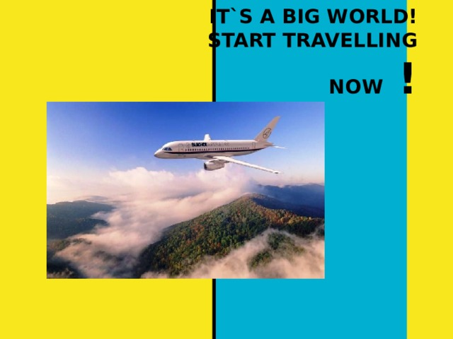 IT`S A BIG WORLD!  START TRAVELLING NOW !
