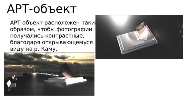 АРТ-объект АРТ-объект расположен таким образом, чтобы фотографии получались контрастные, благодаря открывающемуся виду на р. Каму.