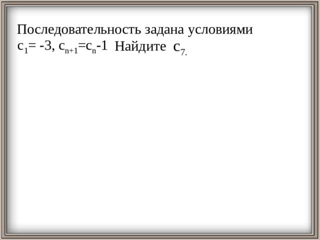 Последовательность задана условиями  Найдите c 7. с 1 = -3, с n+1 =c n -1