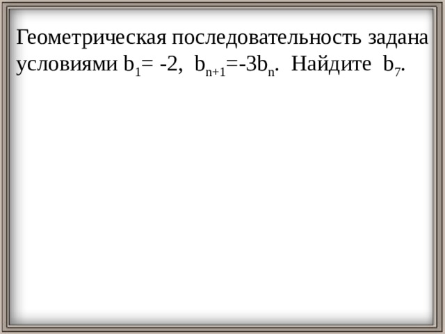 Геометрическая последовательность задана условиями b 1 = -2, b n+1 =-3b n . Найдите b 7 .