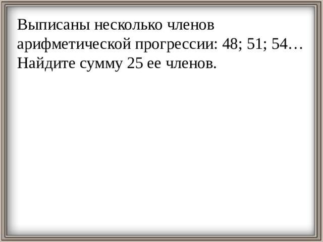 Выписаны несколько членов арифметической прогрессии: 48; 51; 54… Найдите сумму 25 ее членов.