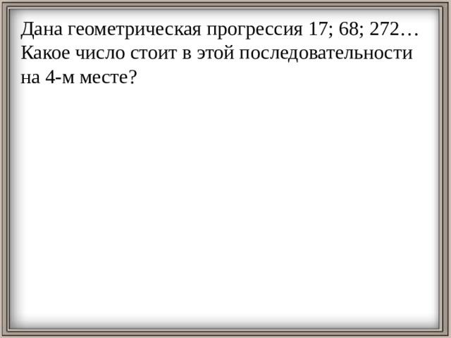 Дана геометрическая прогрессия 17; 68; 272… Какое число стоит в этой последовательности на 4-м месте?