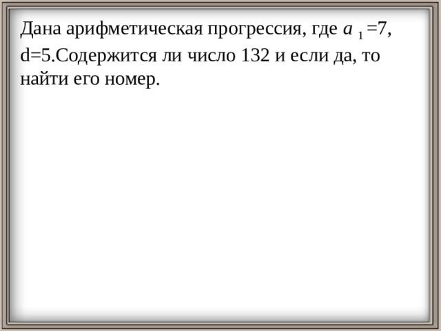 Дана арифметическая прогрессия, где а  1 =7, d=5.Содержится ли число 132 и если да, то найти его номер.