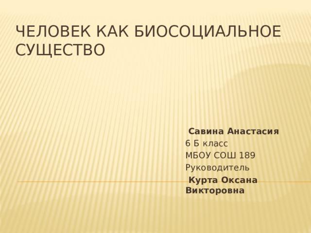Человек как биосоциальное существо  Савина Анастасия 6 Б класс МБОУ СОШ 189 Руководитель  Курта Оксана Викторовна