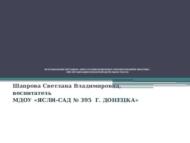 ИСПОЛЬЗОВАНИЕ МЕТОДИКИ «ЗЕРКАЛО ИННОВАЦИОННЫХ ПРЕОБРАЗОВАНИЙ В ПРАКТИКЕ»  ПРИ ОРГАНИЗАЦИИ ПРОЕКТНОЙ ДЕЯТЕЛЬНОСТИ В ОО     Шапрова Светлана Владимировна, воспитатель МДОУ «ЯСЛИ-САД № 395 Г. ДОНЕЦКА»