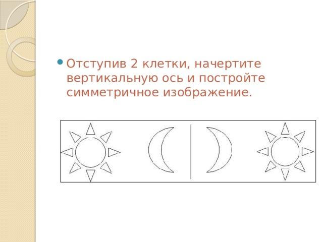Отступив 2 клетки, начертите вертикальную ось и постройте симметричное изображение.