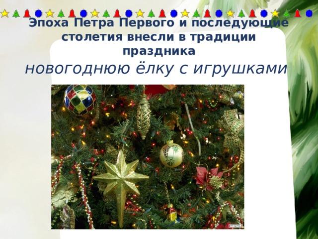 Эпоха Петра Первого и последующие столетия внесли в традиции праздника новогоднюю ёлку с игрушками