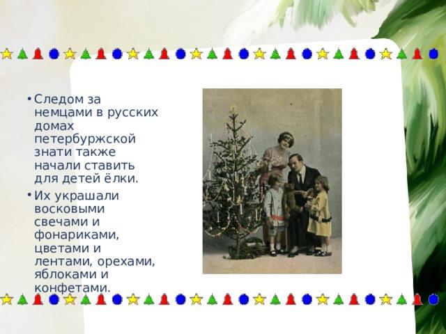 Следом за немцами в русских домах петербуржской знати также начали ставить для детей ёлки. Их украшали восковыми свечами и фонариками, цветами и лентами, орехами, яблоками и конфетами.
