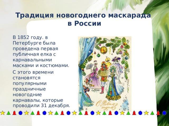 Традиция новогоднего маскарада  в России   В 1852 году. в Петербурге была проведена первая публичная елка с карнавальными масками и костюмами.   С этого времени становятся популярными праздничные новогодние карнавалы, которые проводили 31 декабря.