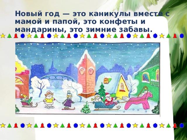Новый год — это каникулы вместе с мамой и папой, это конфеты и мандарины, это зимние забавы.