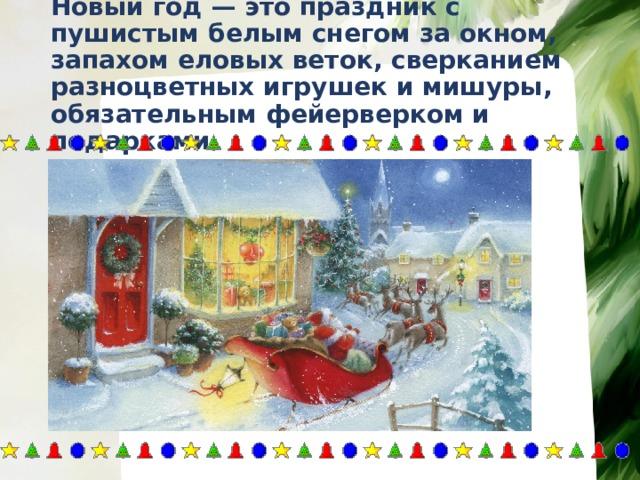 Новый год — это праздник с пушистым белым снегом за окном, запахом еловых веток, сверканием разноцветных игрушек и мишуры, обязательным фейерверком и подарками.