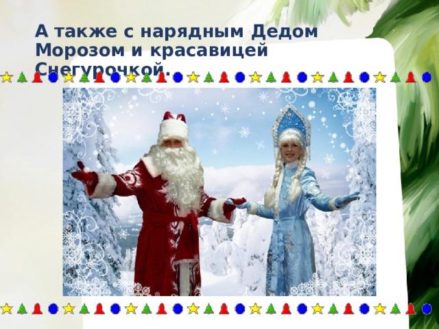 А также с нарядным Дедом Морозом и красавицей Снегурочкой.