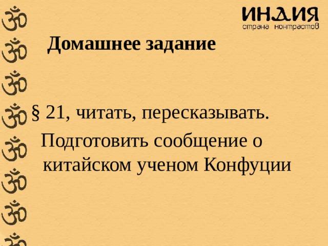 Домашнее задание § 21, читать, пересказывать.  Подготовить сообщение о китайском ученом Конфуции
