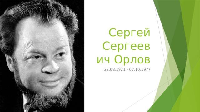 Сергей Сергеевич Орлов 22.08.1921 - 07.10.1977