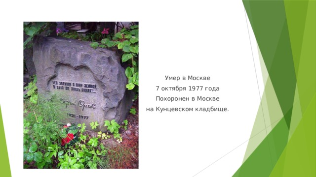 Умер в Москве 7 октября1977 года Похоронен в Москве наКунцевском кладбище.