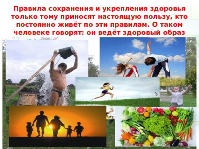 Правила сохранения и укрепления здоровья только тому приносят настоящую пользу, кто постоянно живёт по эти правилам. О таком человеке говорят: он ведёт здоровый образ жизни.(ЗОЖ)