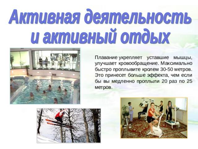 Плаваниеукрепляет уставшие мышцы, улучшает кровообращение. Максимально быстро проплывите кролем 30-50 метров. Это принесет больше эффекта, чем если бы вы медленно проплыли 20 раз по 25 метров.