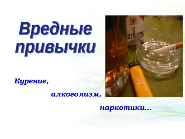 Курение,  алкоголизм,  наркотики…