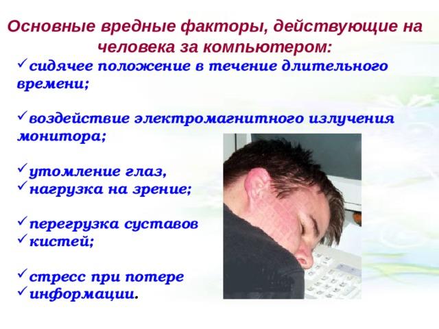 Основные вредные факторы, действующие на человека за компьютером: сидячее положение в течение длительного времени;  воздействие электромагнитного излучения монитора;  утомление глаз, нагрузка на зрение;  перегрузка суставов кистей;