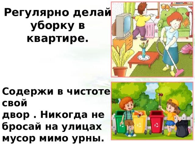 Регулярно делай уборку в квартире. Содержи в чистоте свой двор . Никогда не бросай на улицах мусор мимо урны. 4