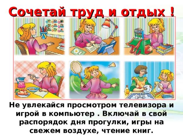 Сочетай труд и отдых ! Не увлекайся просмотром телевизора и игрой в компьютер . Включай в свой распорядок дня прогулки, игры на свежем воздухе, чтение книг.