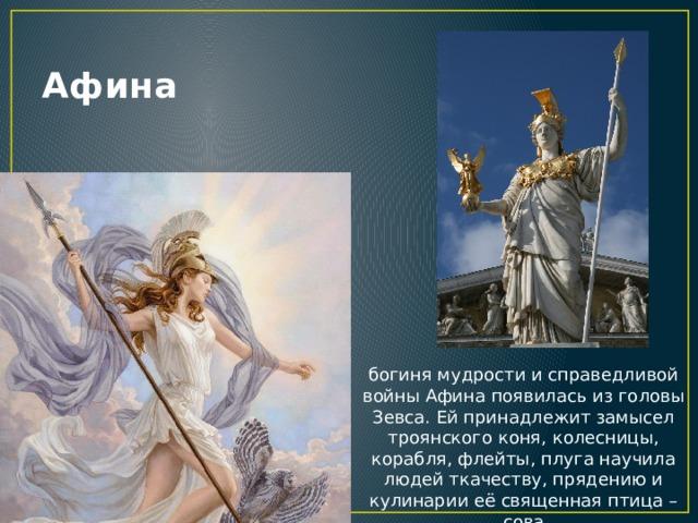 Афина богиня мудрости и справедливой войны Афина появилась из головы Зевса. Ей принадлежит замысел троянского коня, колесницы, корабля, флейты, плуга научила людей ткачеству, прядению и кулинарии её священная птица – сова