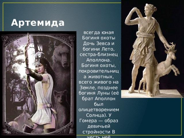 Артемида всегда юная Богиня охоты Дочь Зевса и богини Лето, сестра-близнец Аполлона. Богиня охоты, покровительница животных, всего живого на Земле, позднее богиня Луны (её брат Аполлон был олицетворением Солнца). У Гомера — образ девичьей стройности В честь неё воздвигнут храм в Эфесе