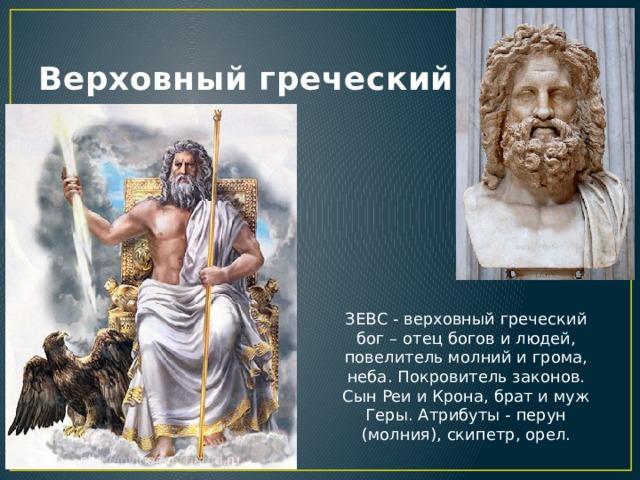 Верховный греческий Бог ЗЕВС - верховный греческий бог – отец богов и людей, повелитель молний и грома, неба. Покровитель законов. Сын Реи и Крона, брат и муж Геры. Атрибуты - перун (молния), скипетр, орел.