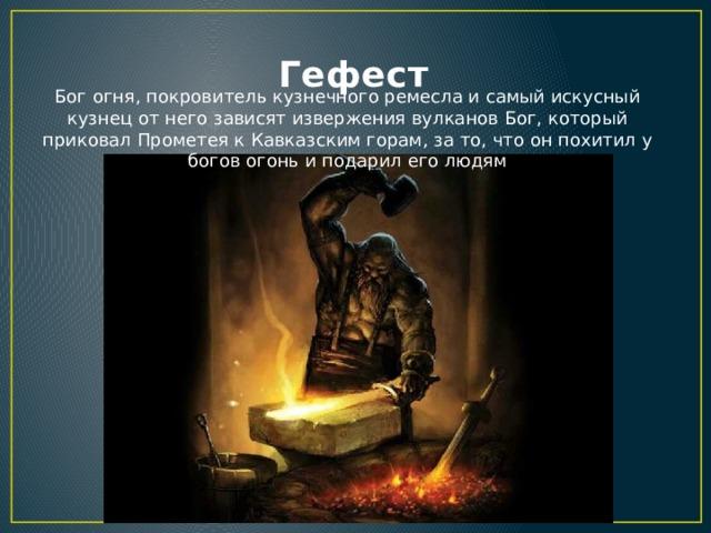 Гефест Бог огня, покровитель кузнечного ремесла и самый искусный кузнец от него зависят извержения вулканов Бог, который приковал Прометея к Кавказским горам, за то, что он похитил у богов огонь и подарил его людям