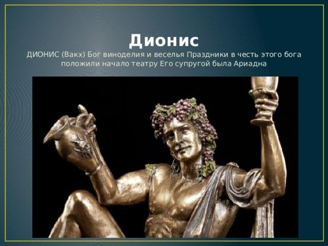 Дионис ДИОНИС (Вакх) Бог виноделия и веселья Праздники в честь этого бога положили начало театру Его супругой была Ариадна
