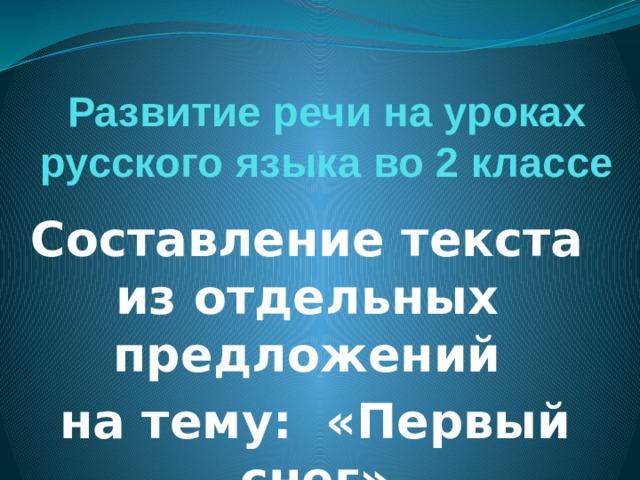 Развитие речи на уроках русского языка во 2 классе Составление текста из отдельных предложений на тему: «Первый снег»