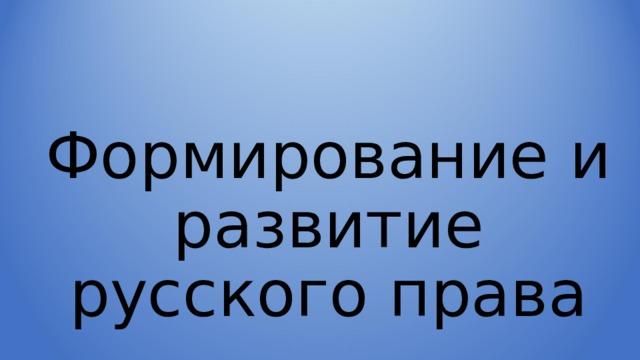 Формирование и развитие русского права