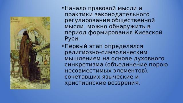 Начало правовой мысли и практики законодательного регулирования общественной мысли можно обнаружить в период формирования Киевской Руси. Первый этап определялся религиозно-символическим мышлением на основе духовного синкретизма (объединение порою несовместимых элементов), сочетавших языческие и христианские воззрения.