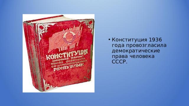Конституция 1936 года провозгласила демократические права человека СССР.