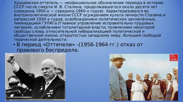 Хрущёвская оттепель — неофициальное обозначение периода в истории СССР после смерти И. В. Сталина, продолжавшегося около десяти лет (середина 1950-х — середина 1960-х годов). Характеризовался во внутриполитической жизни СССР осуждением культа личности Сталина и репрессий 1930-х годов, освобождением политических заключённых, ликвидацией ГУЛАГа (Главное управление исправительно-трудовых лагерей), ослаблением тоталитарной власти, появлением некоторой свободы слова, относительной либерализацией политической и общественной жизни, открытостью западному миру, большей свободой творческой деятельности.