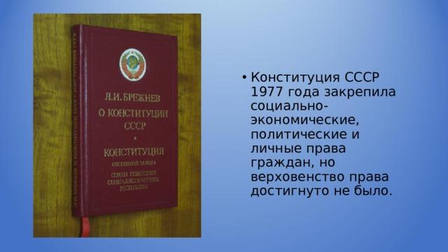 Конституция СССР 1977 года закрепила социально-экономические, политические и личные права граждан, но верховенство права достигнуто не было.