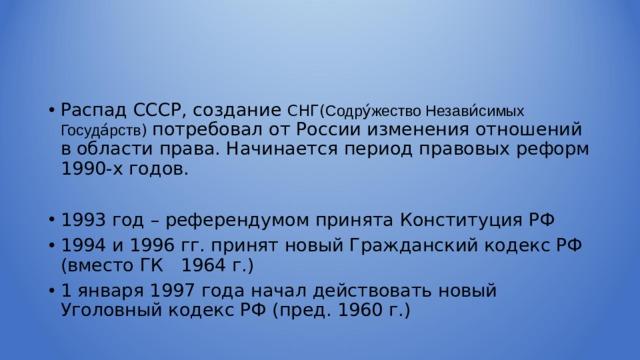 Распад СССР, создание СНГ( Содру́жество Незави́симых Госуда́рств ) потребовал от России изменения отношений в области права. Начинается период правовых реформ 1990-х годов. 1993 год – референдумом принята Конституция РФ 1994 и 1996 гг. принят новый Гражданский кодекс РФ (вместо ГК 1964 г.) 1 января 1997 года начал действовать новый Уголовный кодекс РФ (пред. 1960 г.)