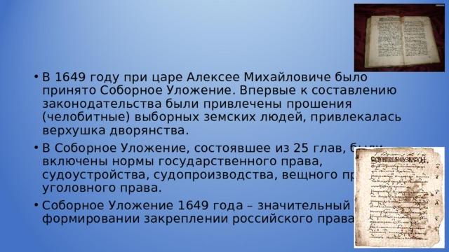 В 1649 году при царе Алексее Михайловиче было принято Соборное Уложение. Впервые к составлению законодательства были привлечены прошения (челобитные) выборных земских людей, привлекалась верхушка дворянства. В Соборное Уложение, состоявшее из 25 глав, были включены нормы государственного права, судоустройства, судопроизводства, вещного права, уголовного права. Соборное Уложение 1649 года – значительный шаг в формировании закреплении российского права.