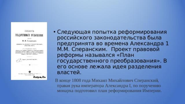 Следующая попытка реформирования российского законодательства была предпринята во времена Александра 1 М.М. Сперанским. Проект правовой реформы назывался «План государственного преобразования». В его основе лежала идея разделения властей.