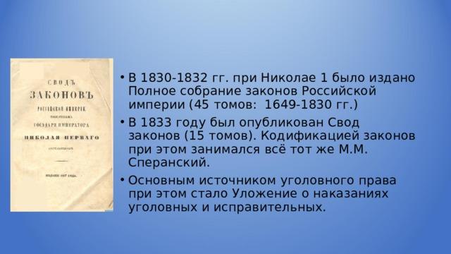 В 1830-1832 гг. при Николае 1 было издано Полное собрание законов Российской империи (45 томов: 1649-1830 гг.) В 1833 году был опубликован Свод законов (15 томов). Кодификацией законов при этом занимался всё тот же М.М. Сперанский. Основным источником уголовного права при этом стало Уложение о наказаниях уголовных и исправительных.