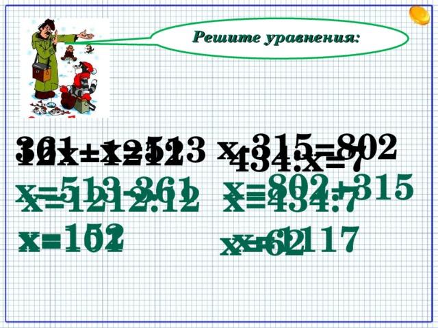 Решите уравнения: х-315=802 361+х=513 12х=1212 434:х=7 х=802+315 х=513-361 х=1212:12 х=434:7 х=152 х=1117 х=101 х=62
