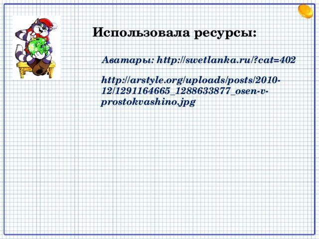 Использовала ресурсы: Аватары: http://swetlanka.ru/?cat=402 http://arstyle.org/uploads/posts/2010-12/1291164665_1288633877_osen-v-prostokvashino.jpg