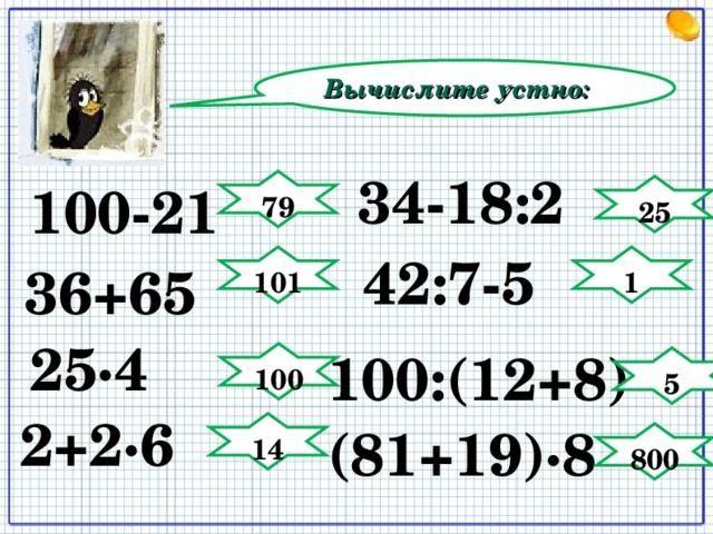 Вычислите устно: 34-18:2 100-21 79 25 42:7-5 101 1 36+65 25∙4 100:(12+8) 100 5 2+2∙6 (81+19)∙8 14 800