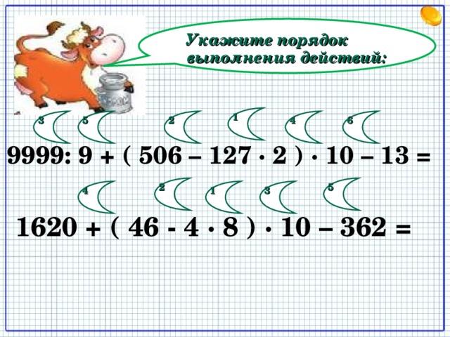 Укажите порядок выполнения действий: 1 2 3 4 5 6  9999 : 9 + ( 506 – 127 · 2 ) · 10 – 13 =  2 5 1 3 4  1620 + ( 46 - 4 · 8 ) · 10 – 362 =