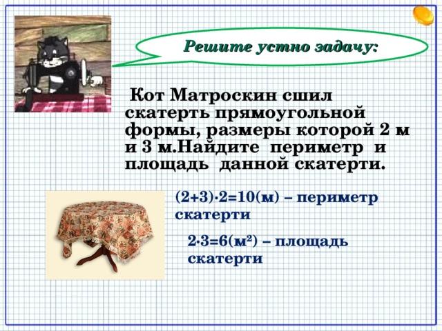 Решите устно задачу:  Кот Матроскин сшил скатерть прямоугольной формы, размеры которой 2 м и 3 м.Найдите периметр и площадь данной скатерти.  (2+3)∙2=10(м) – периметр скатерти 2∙3=6(м²) – площадь скатерти