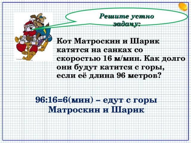 Решите устно задачу: Кот Матроскин и Шарик катятся на санках со скоростью 16 м/мин. Как долго они будут катится с горы, если её длина 96 метров? 96:16=6(мин) – едут с горы Матроскин и Шарик