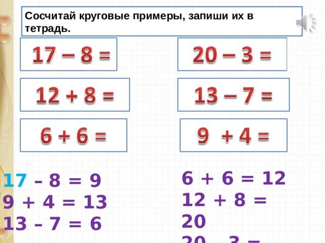 Сосчитай круговые примеры, запиши их в тетрадь. 6 + 6 = 12 12 + 8 = 20 20 – 3 = 17 17 – 8 = 9 9 + 4 = 13 13 – 7 = 6