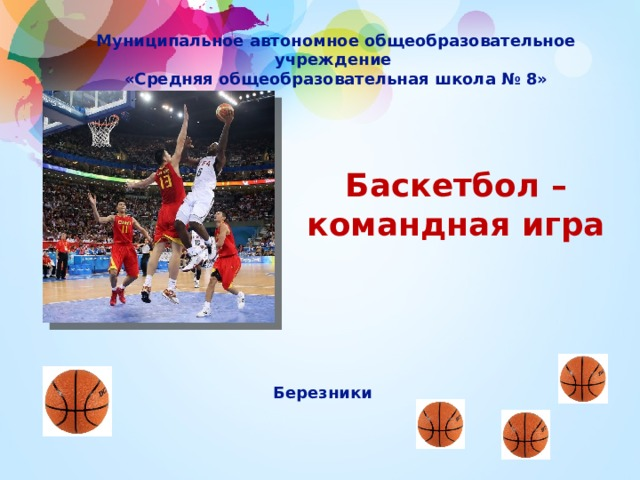 Муниципальноеавтономное общеобразовательное учреждение «Средняя общеобразовательная школа № 8» Баскетбол – командная игра    Березники