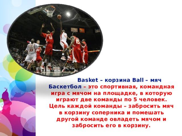 Basket – корзина Ball – мяч Баскетбол – это спортивная, командная игра с мячом на площадке, в которую играют две команды по 5 человек. Цель каждой команды – забросить мяч в корзину соперника и помешать другой команде овладеть мячом и забросить его в корзину.